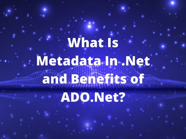 What Is Metadata In .Net and Benefits of ADO.Net?